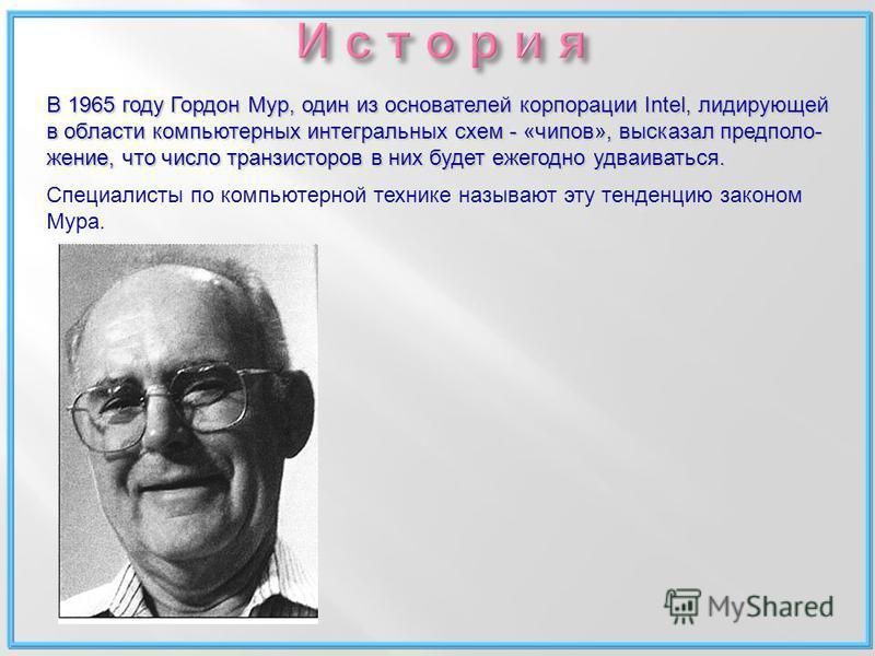 В 1965 году Гордон Мур, один из основателей корпорации Intel, лидирующей в области компьютерных интегральных схем - «чипов», высказал предположение, что число транзисторов в них будет ежегодно удваиваться. Специалисты по компьютерной технике называют