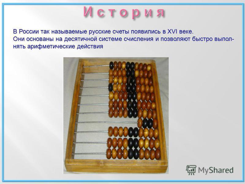 В России так называемые русские счеты появились в XVI веке. Они основаны на десятичной системе счисления и позволяют быстро выполнять арифметические действия