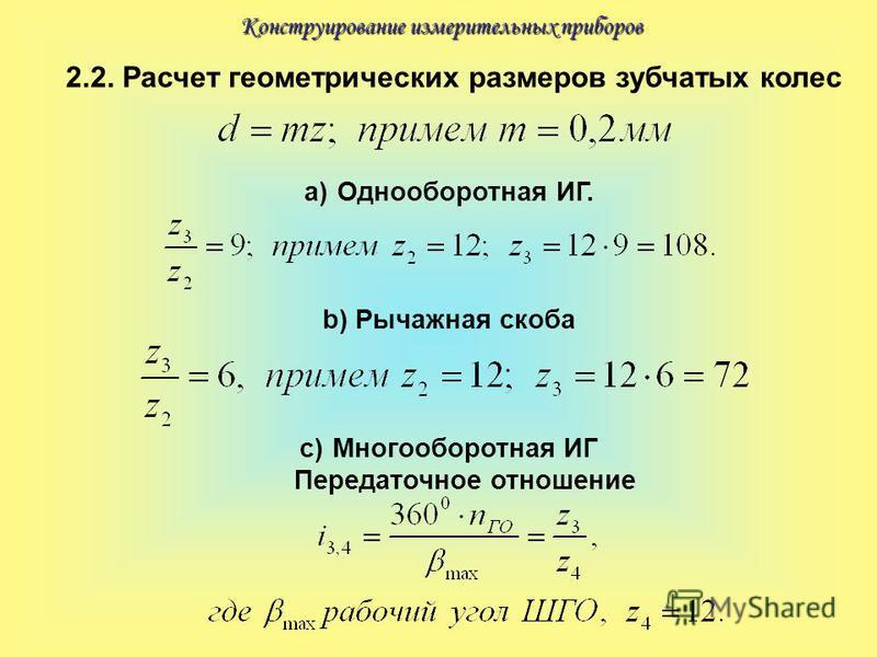 Конструирование измерительных приборов 2.2. Расчет геометрических размеров зубчатых колес a)Однооборотная ИГ. b)Рычажная скоба c)Многооборотная ИГ Передаточное отношение