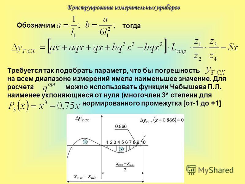Конструирование измерительных приборов Обозначим тогда Требуется так подобрать параметр, что бы погрешность на всем диапазоне измерений имела наименьшее значение. Для расчета можно использовать функции Чебышева П.Л. наименее уклоняющиеся от нуля (мно