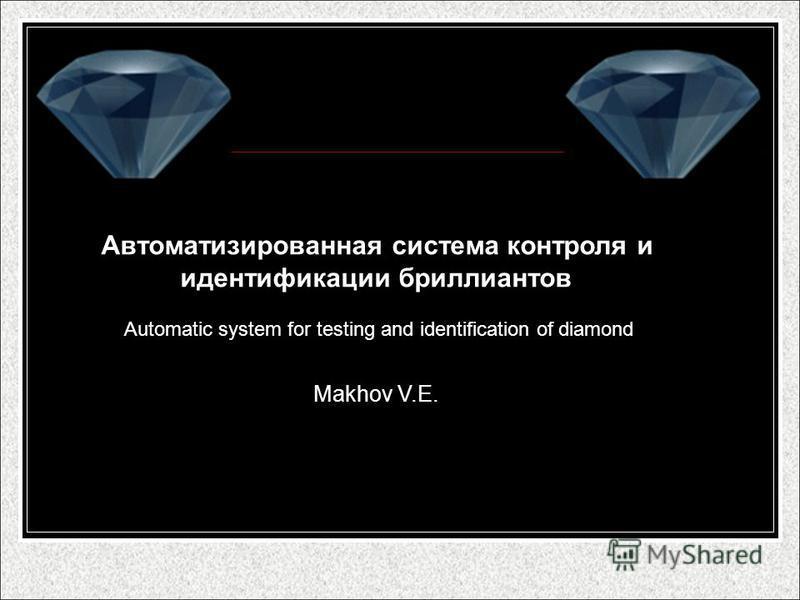 Автоматизированная система контроля и идентификации бриллиантов Automatic system for testing and identification of diamond Makhov V.E.
