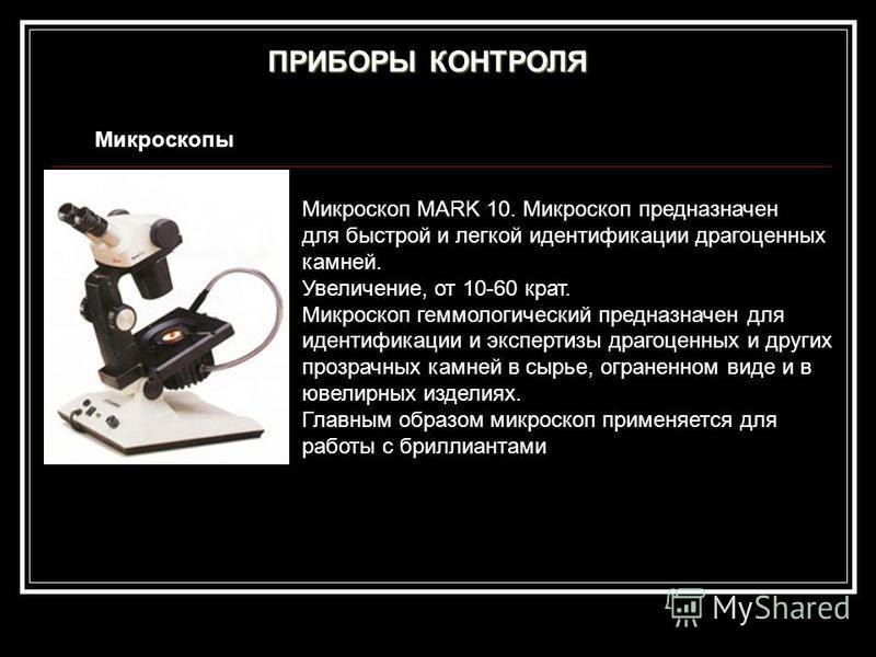 ПРИБОРЫ КОНТРОЛЯ Микроскопы Микроскоп MARK 10. Микроскоп предназначен для быстрой и легкой идентификации драгоценных камней. Увеличение, от 10-60 крат. Микроскоп гомологический предназначен для идентификации и экспертизы драгоценных и других прозрачн