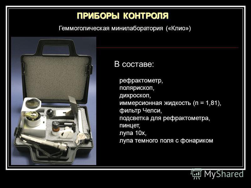 Геммоголическая минилаборатория («Клио») ПРИБОРЫ КОНТРОЛЯ В составе: рефрактометр, полярископ, дихроскоп, иммерсионная жидкость (п = 1,81), фильтр Челси, подсветка для рефрактометра, пинцет, лупа 10 х, лупа темного поля с фонариком