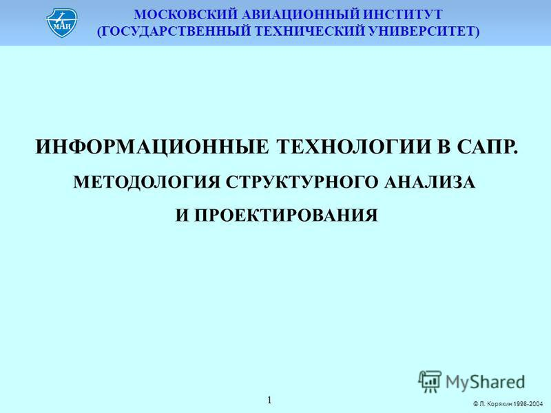 МОСКОВСКИЙ АВИАЦИОННЫЙ ИНСТИТУТ (ГОСУДАРСТВЕННЫЙ ТЕХНИЧЕСКИЙ УНИВЕРСИТЕТ) © Л. Корякин 1998-2004 1 ИНФОРМАЦИОННЫЕ ТЕХНОЛОГИИ В САПР. МЕТОДОЛОГИЯ СТРУКТУРНОГО АНАЛИЗА И ПРОЕКТИРОВАНИЯ