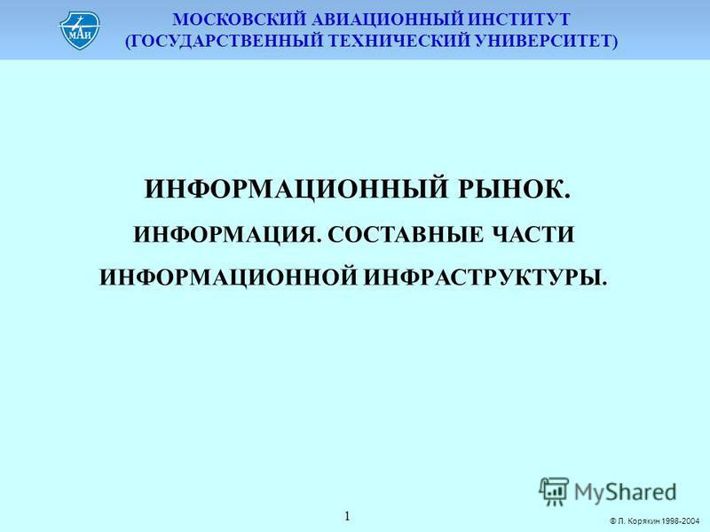 МОСКОВСКИЙ АВИАЦИОННЫЙ ИНСТИТУТ (ГОСУДАРСТВЕННЫЙ ТЕХНИЧЕСКИЙ УНИВЕРСИТЕТ) © Л. Корякин 1998-2004 1 ИНФОРМАЦИОННЫЙ РЫНОК. ИНФОРМАЦИЯ. СОСТАВНЫЕ ЧАСТИ ИНФОPМАЦИОННОЙ ИНФPАСТPУКТУPЫ.