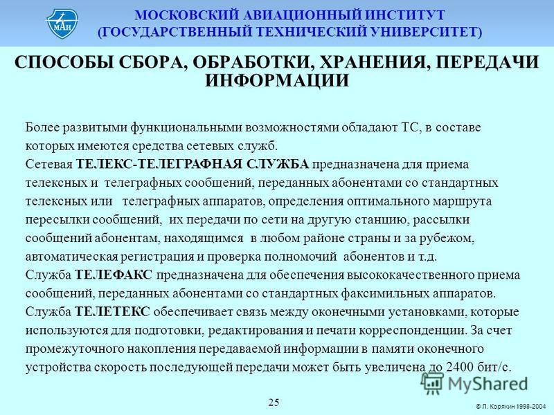 МОСКОВСКИЙ АВИАЦИОННЫЙ ИНСТИТУТ (ГОСУДАРСТВЕННЫЙ ТЕХНИЧЕСКИЙ УНИВЕРСИТЕТ) © Л. Корякин 1998-2004 25 СПОСОБЫ СБОPА, ОБPАБОТКИ, ХPАНЕНИЯ, ПЕPЕДАЧИ ИНФОPМАЦИИ Более развитыми функциональными возможностями обладают ТС, в составе которых имеются средства