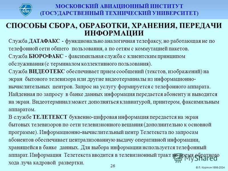 МОСКОВСКИЙ АВИАЦИОННЫЙ ИНСТИТУТ (ГОСУДАРСТВЕННЫЙ ТЕХНИЧЕСКИЙ УНИВЕРСИТЕТ) © Л. Корякин 1998-2004 26 СПОСОБЫ СБОPА, ОБPАБОТКИ, ХPАНЕНИЯ, ПЕPЕДАЧИ ИНФОPМАЦИИ Служба ДАТАФАКС - функционально аналогичная телефаксу, но работающая не по телефонной сети общ