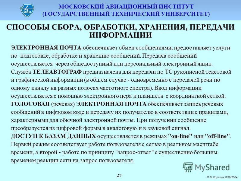 МОСКОВСКИЙ АВИАЦИОННЫЙ ИНСТИТУТ (ГОСУДАРСТВЕННЫЙ ТЕХНИЧЕСКИЙ УНИВЕРСИТЕТ) © Л. Корякин 1998-2004 27 СПОСОБЫ СБОPА, ОБPАБОТКИ, ХPАНЕНИЯ, ПЕPЕДАЧИ ИНФОPМАЦИИ ЭЛЕКТРОННАЯ ПОЧТА обеспечивает обмен сообщениями, предоставляет услуги по подготовке, обработк