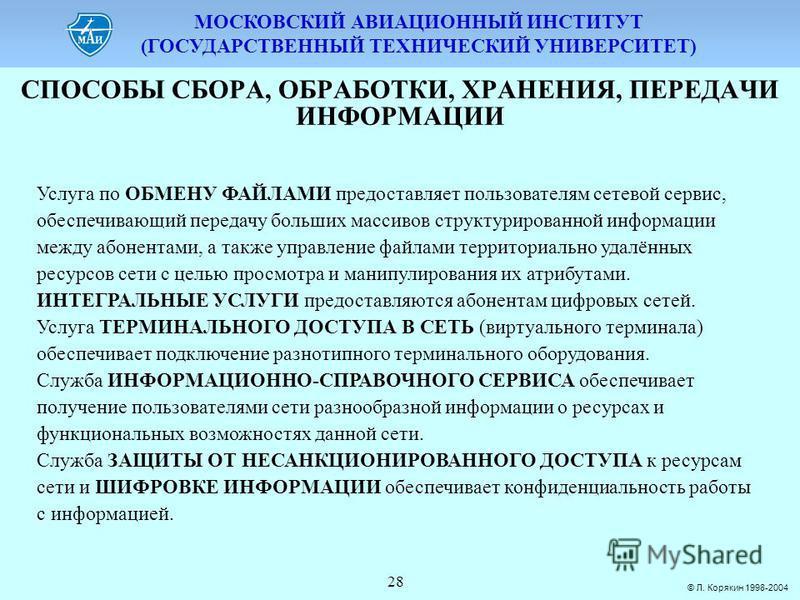 МОСКОВСКИЙ АВИАЦИОННЫЙ ИНСТИТУТ (ГОСУДАРСТВЕННЫЙ ТЕХНИЧЕСКИЙ УНИВЕРСИТЕТ) © Л. Корякин 1998-2004 28 СПОСОБЫ СБОPА, ОБPАБОТКИ, ХPАНЕНИЯ, ПЕPЕДАЧИ ИНФОPМАЦИИ Услуга по ОБМЕНУ ФАЙЛАМИ предоставляет пользователям сетевой сервис, обеспечивающий передачу б