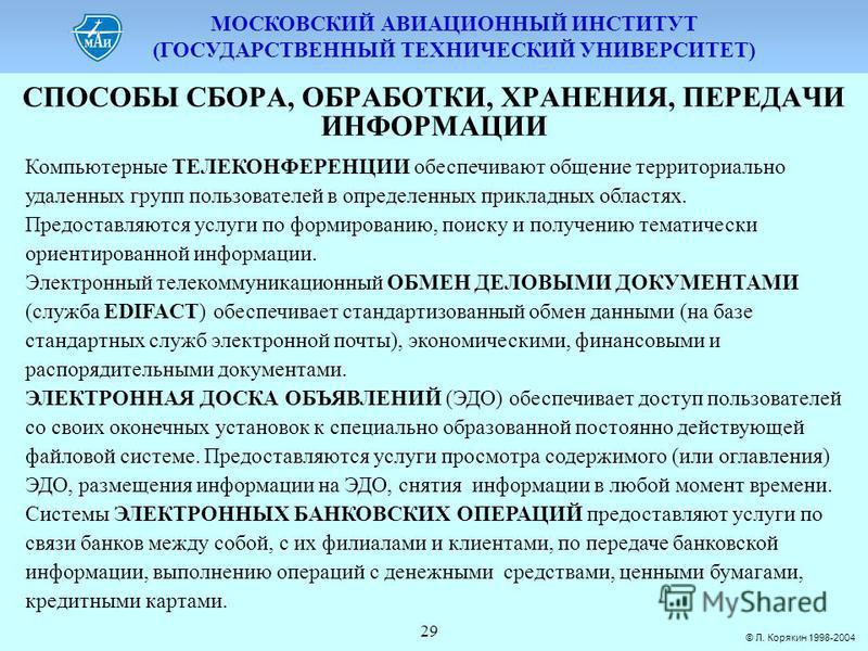 МОСКОВСКИЙ АВИАЦИОННЫЙ ИНСТИТУТ (ГОСУДАРСТВЕННЫЙ ТЕХНИЧЕСКИЙ УНИВЕРСИТЕТ) © Л. Корякин 1998-2004 29 СПОСОБЫ СБОPА, ОБPАБОТКИ, ХPАНЕНИЯ, ПЕPЕДАЧИ ИНФОPМАЦИИ Компьютерные ТЕЛЕКОНФЕРЕНЦИИ обеспечивают общение территориально удаленных групп пользователей