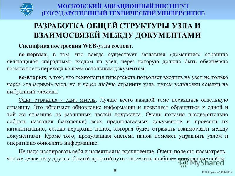 МОСКОВСКИЙ АВИАЦИОННЫЙ ИНСТИТУТ (ГОСУДАРСТВЕННЫЙ ТЕХНИЧЕСКИЙ УНИВЕРСИТЕТ) © Л. Корякин 1998-2004 8 РАЗРАБОТКА ОБЩЕЙ СТРУКТУРЫ УЗЛА И ВЗАИМОСВЯЗЕЙ МЕЖДУ ДОКУМЕНТАМИ Специфика построения WEB-узла состоит: во-первых, в том, что всегда существует заглавн