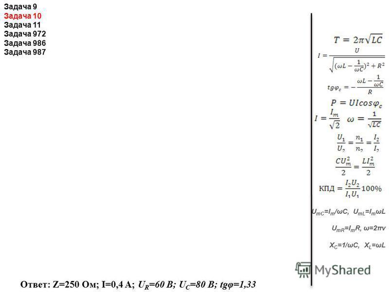 U mC =I m /ωС, U mL =I m ωL U mR =I m R, ω=2πν X C =1/ωC, X L =ωL Ответ: Z=250 Ом; I=0,4 A; U R =60 В; U C =80 В; tgφ=1,33 Задача 9 Задача 10 Задача 11 Задача 972 Задача 986 Задача 987