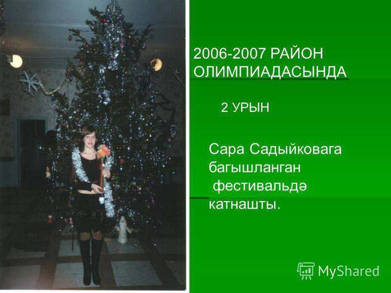 2006-2007 РАЙОН ОЛИМПИАДАСЫНДА 2 УРЫН Сара Садыйковага багышланган фестивальдә катнашты.
