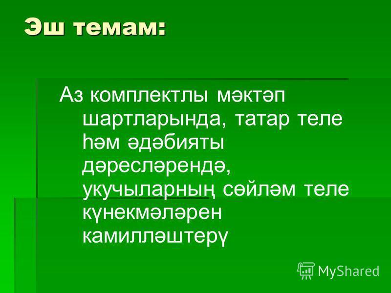 Эш темам: Аз комплекты мәктәп шартларында, татар теле һәм әдәбияты дәрейсләрендә, укучыларның сөйләм теле күнекмәләрен камилләштерү