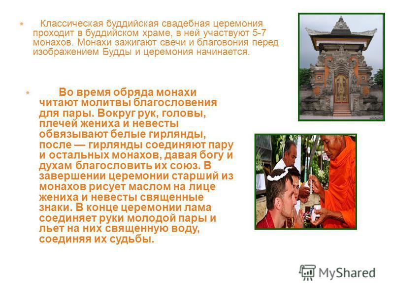 Классическая буддийская свадебная церемония проходит в буддийском храме, в ней участвуют 5-7 монахов. Монахи зажигают свечи и благовония перед изображением Будды и церемония начинается. Во время обряда монахи читают молитвы благословения для пары. Во