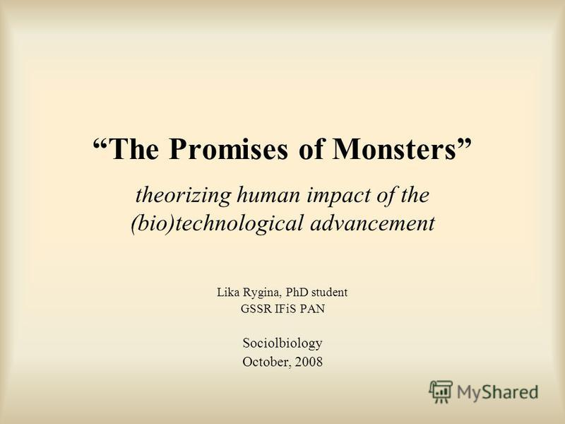 The Promises of Monsters theorizing human impact of the (bio)technological advancement Lika Rygina, PhD student GSSR IFiS PAN Sociolbiology October, 2008