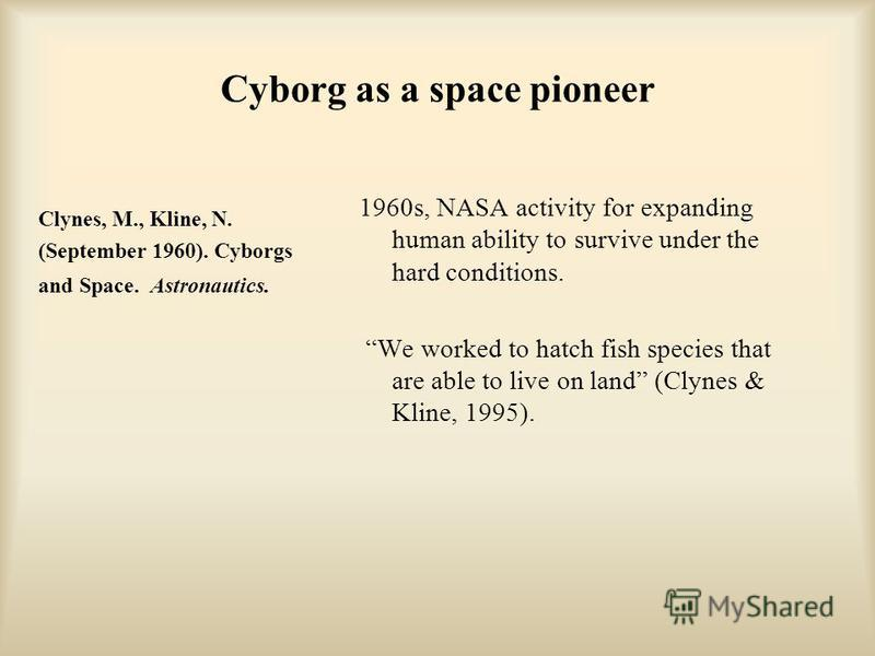 Cyborg as a space pioneer Clynes, M., Kline, N. (September 1960). Cyborgs and Space. Astronautics. 1960s, NASA activity for expanding human ability to survive under the hard conditions. We worked to hatch fish species that are able to live on land (C