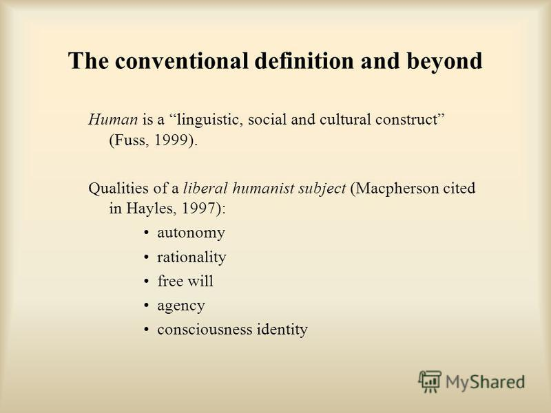 The conventional definition and beyond Human is a linguistic, social and cultural construct (Fuss, 1999). Qualities of a liberal humanist subject (Macpherson cited in Hayles, 1997): autonomy rationality free will agency consciousness identity