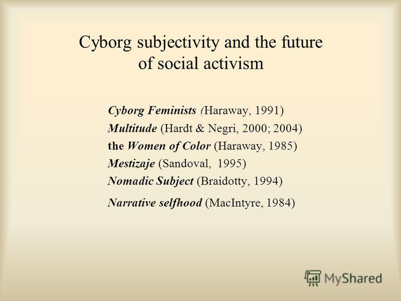 Cyborg subjectivity and the future of social activism Cyborg Feminists (Haraway, 1991) Multitude (Hardt & Negri, 2000; 2004) the Women of Color (Haraway, 1985) Mestizaje (Sandoval, 1995) Nomadic Subject (Braidotty, 1994) Narrative selfhood (MacIntyre