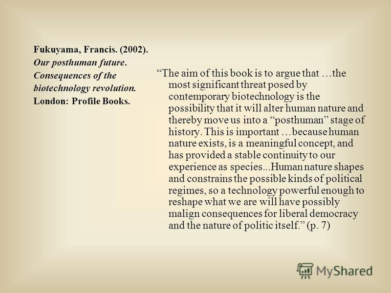 Fukuyama, Francis. (2002). Our posthuman future. Consequences of the biotechnology revolution. London: Profile Books. The aim of this book is to argue that …the most significant threat posed by contemporary biotechnology is the possibility that it wi