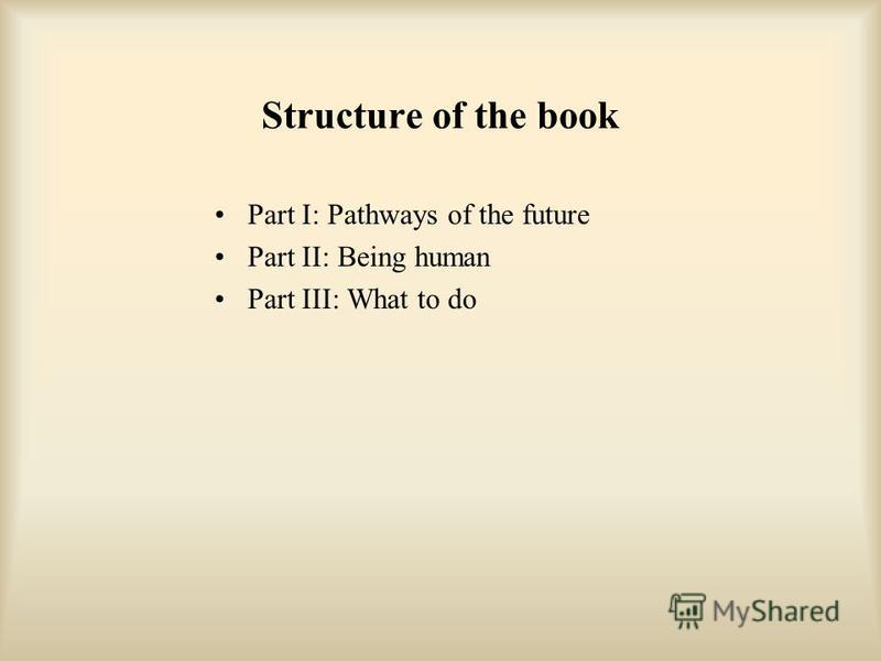 Structure of the book Part I: Pathways of the future Part II: Being human Part III: What to do