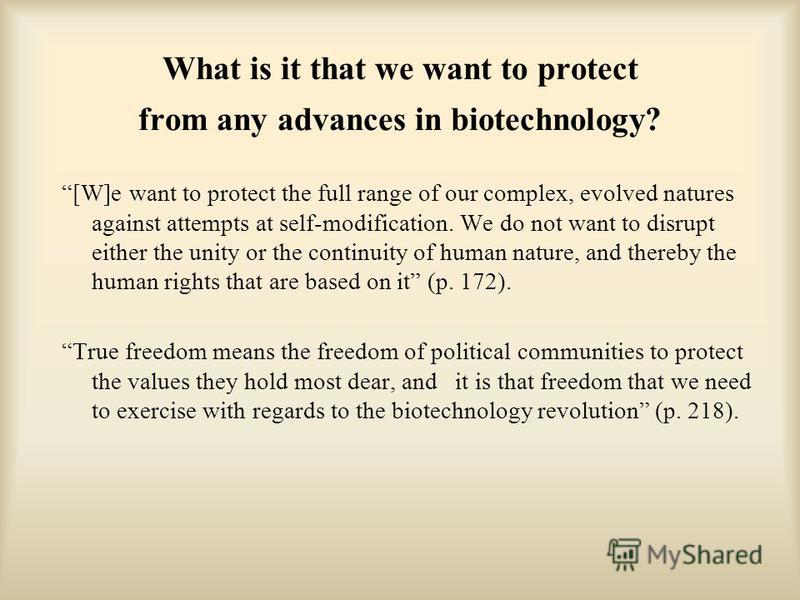 What is it that we want to protect from any advances in biotechnology? [W]e want to protect the full range of our complex, evolved natures against attempts at self-modification. We do not want to disrupt either the unity or the continuity of human na