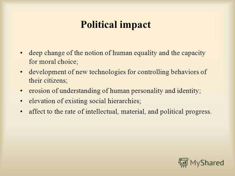 Political impact deep change of the notion of human equality and the capacity for moral choice; development of new technologies for controlling behaviors of their citizens; erosion of understanding of human personality and identity; elevation of exis