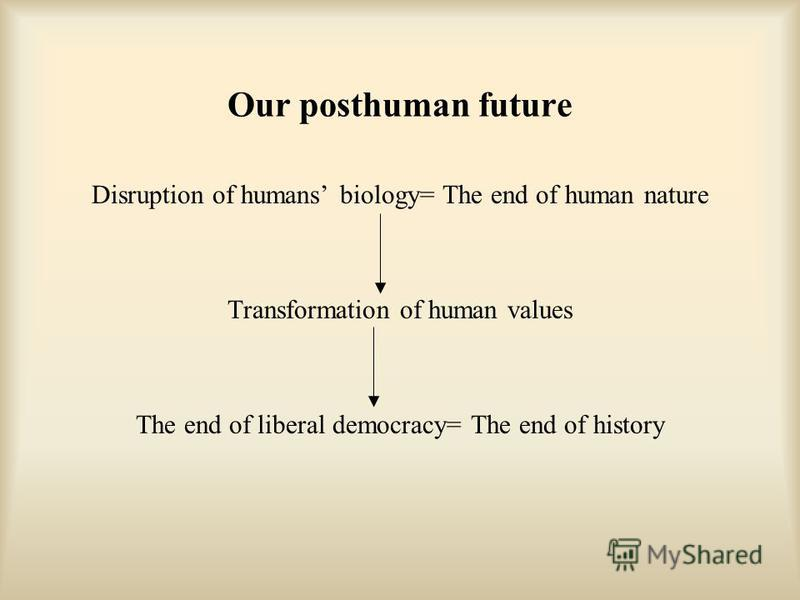 Our posthuman future Disruption of humans biology= The end of human nature Transformation of human values The end of liberal democracy= The end of history