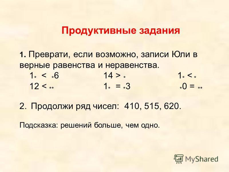 Продуктивные задания 1. Преврати, если возможно, записи Юли в верные равенства и неравенства. 1 * * 1 * < * 12 < ** 1 * = * 3 * 0 = ** 2. Продолжи ряд чисел: 410, 515, 620. Подсказка: решений больше, чем одно.