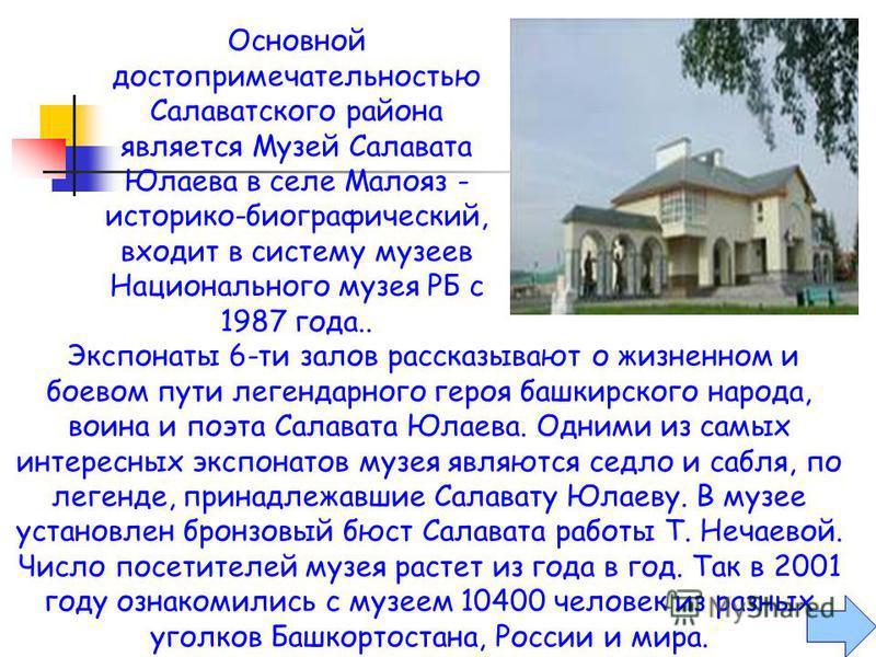 Музей открылся в 1991 году, но экспонаты для него собирали давно. Экспозиция рассказывает о судьбе Салавата Юлаева. Представлены предметы убранства башкирской юрты, одежда, орудия труда, утварь, выделены седло и сабля, по преданию, принадлежавшие ему