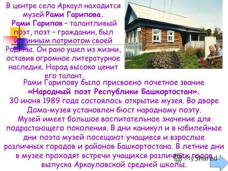 Рами Гарипову было присвоено почетное звание «Народный поэт Республики Башкортостан». 30 июня 1989 года состоялось открытие музея. Во дворе Дома-музея установлен бюст народному поэту. Музей имеет большое воспитательное значение для подрастающего поко