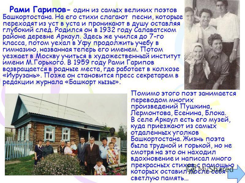 Рами Гарипов- один из самых великих поэтов Башкортостана. На его стихи слагают песни, которые переходят из уст в уста и проникают в душу оставляя глубокий след. Родился он в 1932 году Салаватском районе деревне Аркаул. Здесь же учился до 7-го класса,