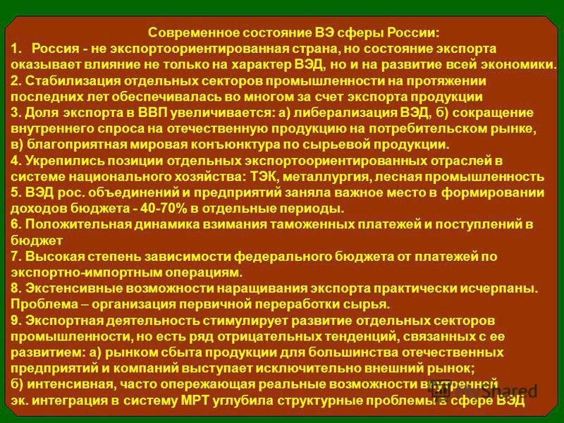 Современное состояние ВЭ сферы России: 1. Россия - не экспортоориентированная страна, но состояние экспорта оказывает влияние не только на характер ВЭД, но и на развитие всей экономики. 2. Стабилизация отдельных секторов промышленности на протяжении