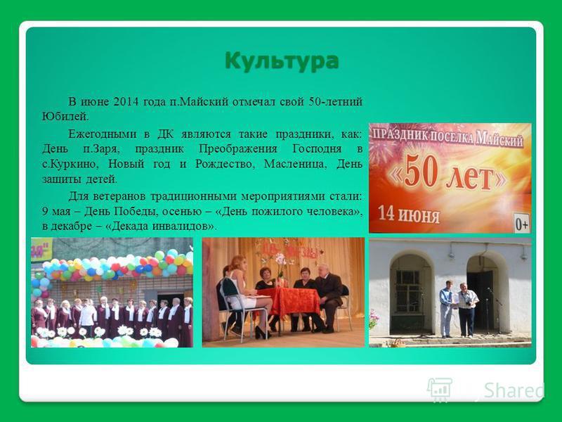 В июне 2014 года п.Майский отмечал свой 50-летний Юбилей. Ежегодными в ДК являются такие праздники, как: День п.Заря, праздник Преображения Господня в с.Куркино, Новый год и Рождество, Масленица, День защиты детей. Для ветеранов традиционными меропри
