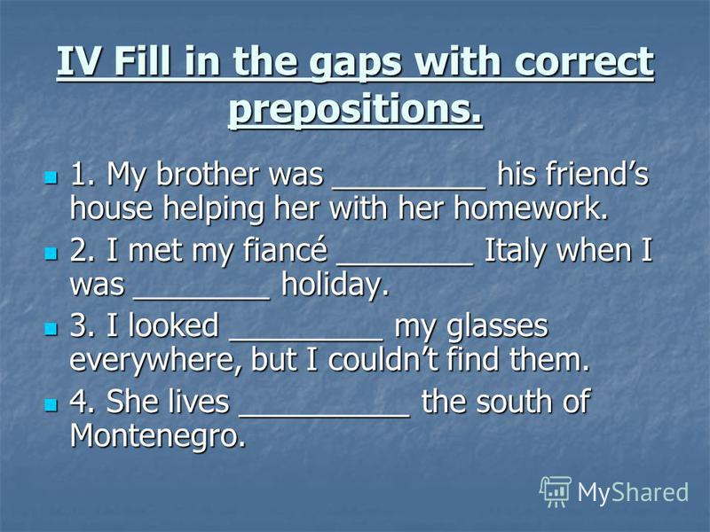 IV Fill in the gaps with correct prepositions. 1. My brother was _________ his friends house helping her with her homework. 1. My brother was _________ his friends house helping her with her homework. 2. I met my fiancé ________ Italy when I was ____