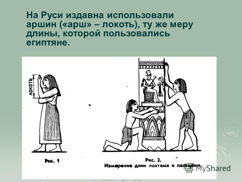 На Руси издавна использовали маршин («марш» – локоть), ту же меру длины, которой пользовались египтяне.