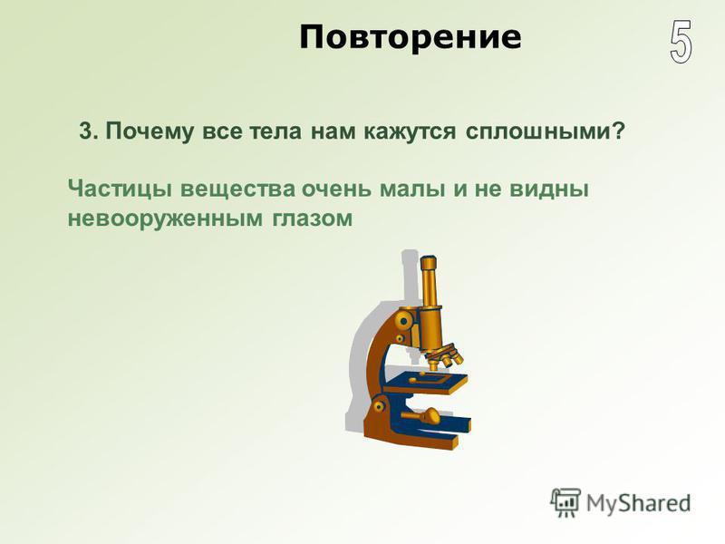 Повторение Частицы вещества очень малы и не видны невооруженным глазом 3. Почему все тела нам кажутся сплошными?