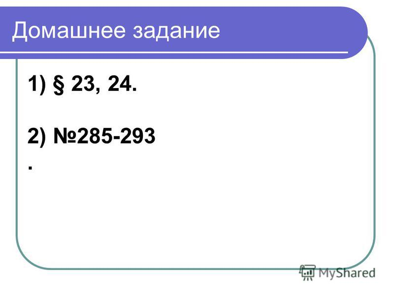 Домашнее задание 1) § 23, 24. 2) 285-293.