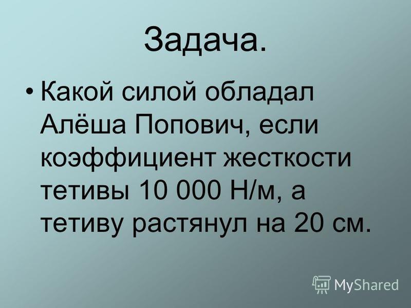 Задача. Какой силой обладал Алёша Попович, если коэффициент жесткости тетивы 10 000 Н/м, а тетиву растянул на 20 см.