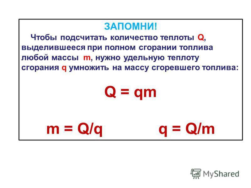 ЗАПОМНИ! Чтобы подсчитать количество теплоты Q, выделившееся при полном сгорании топлива любой массы m, нужно удельную теплоту сгорания q умножить на массу сгоревшего топлива: Q = qm m = Q/q q = Q/m