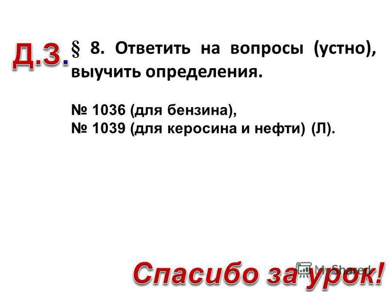§ 8. Ответить на вопросы (устно), выучить определения. 1036 (для бензина), 1039 (для керосина и нефти) (Л).
