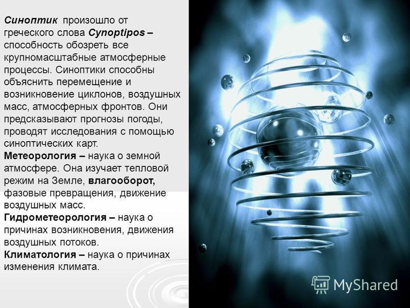 Синоптик произошло от греческого слова Cynoptipos – способность обозреть все крупномасштабные атмосферные процессы. Синоптики способны объяснить перемещение и возникновение циклонов, воздушных масс, атмосферных фронтов. Они предсказывают прогнозы пог