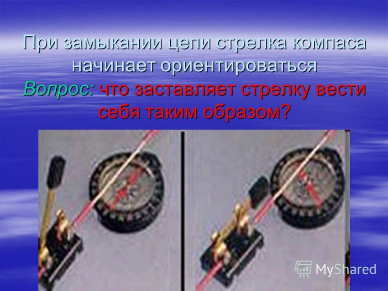 При замыкании цепи стрелка компаса начинает ориентироваться Вопрос: что заставляет стрелку вести себя таким образом?