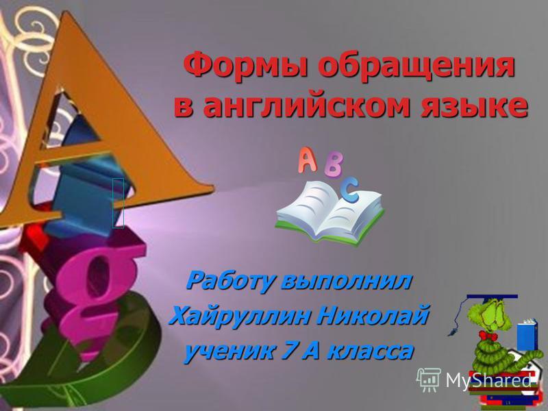 Формы обращения в английском языке Формы обращения в английском языке Работу выполнил Хайруллин Николай ученик 7 А класса
