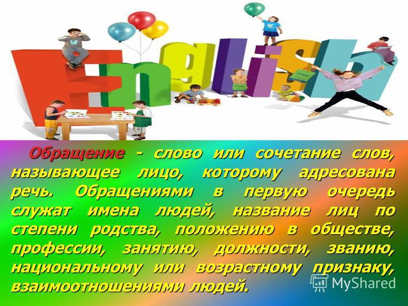 Обращение - слово или сочетание слов, называющее лицо, которому адресована речь. Обращениями в первую очередь служат имена людей, название лиц по степени родства, положению в обществе, профессии, занятию, должности, званию, национальному или возрастн
