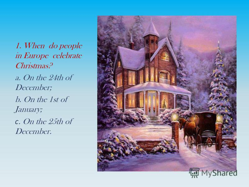 1. When do people in Europe celebrate Christmas? a. On the 24th of December; b. On the 1st of January; с. On the 25th of December.