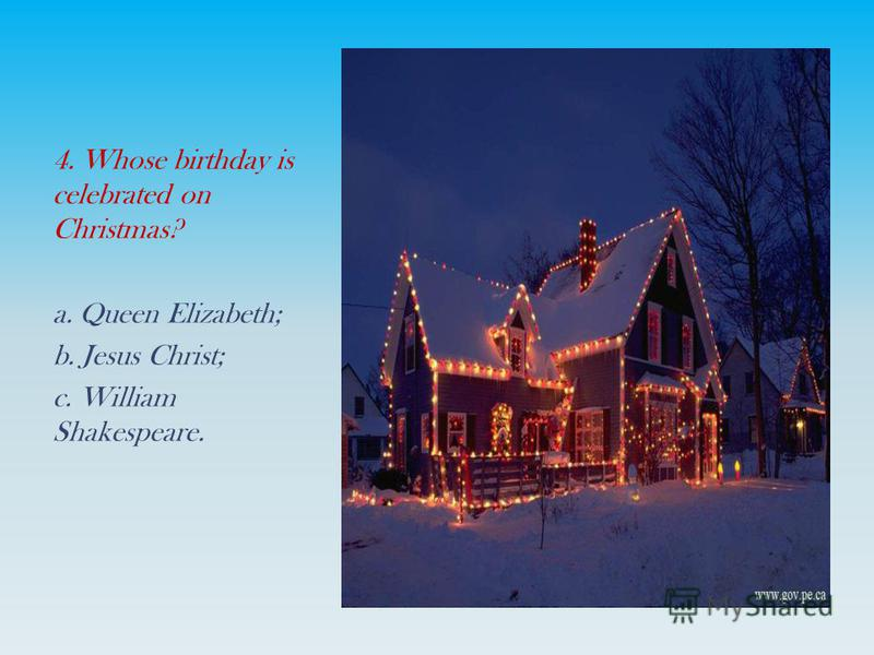 4. Whose birthday is celebrated on Christmas? a. Queen Elizabeth; b. Jesus Christ; c. William Shakespeare.