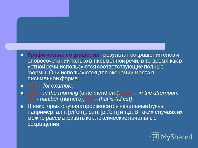 Графические сокращения - результат сокращения слов и словосочетаний только в письменной речи, в то время как в устной речи используются соответствующие полные формы. Они используются для экономии места в письменной форме. e.g. – for example, a.m. –in