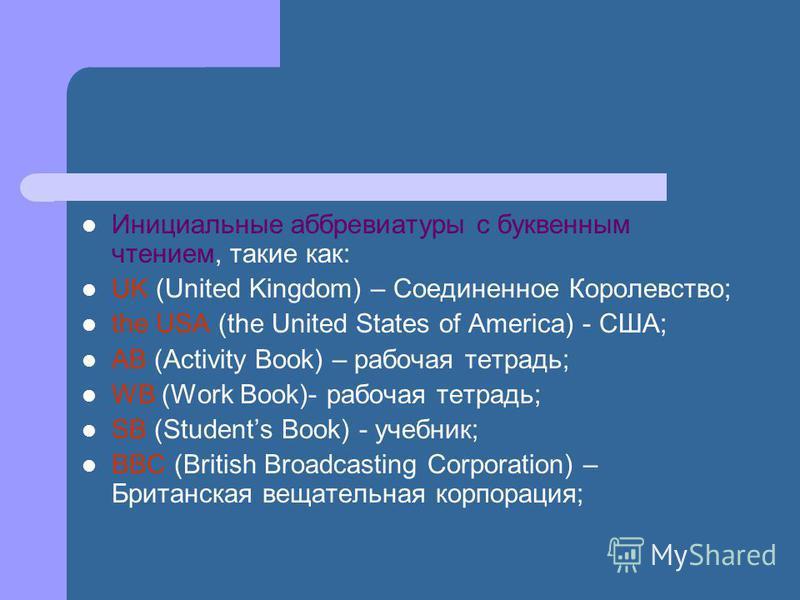 Инициальные аббревиатуры с буквенным чтением, такие как: UK (United Kingdom) – Соединенное Королевство; the USA (the United States of America) - США; AB (Activity Book) – рабочая тетрадь; WB (Work Book)- рабочая тетрадь; SB (Students Book) - учебник;