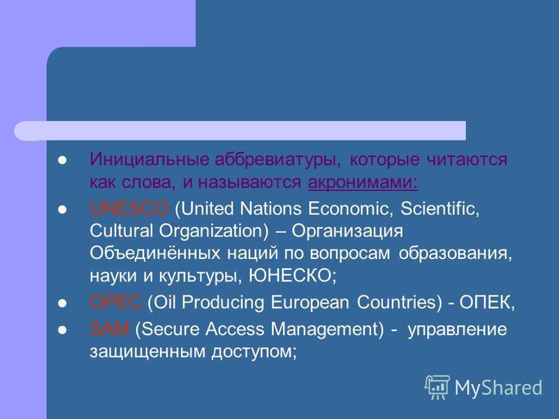 Инициальные аббревиатуры, которые читаются как слова, и называются акронимами: UNESCO (United Nations Economic, Scientific, Cultural Organization) – Организация Объединённых наций по вопросам образования, науки и культуры, ЮНЕСКО; OPEC (Oil Producing